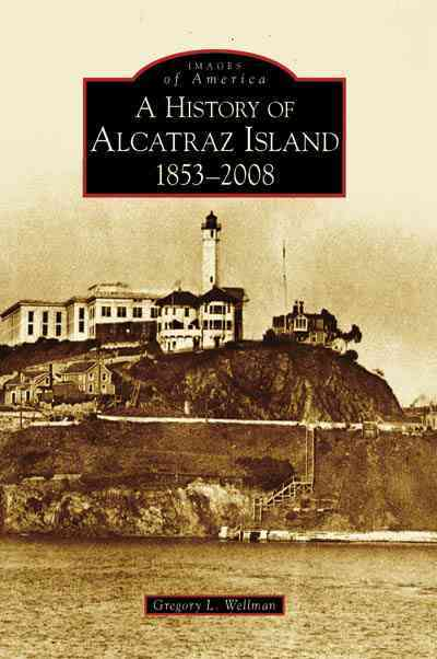 A History of Alcatraz Island, 1853-2008, (CA) By Wellman, Greg L.